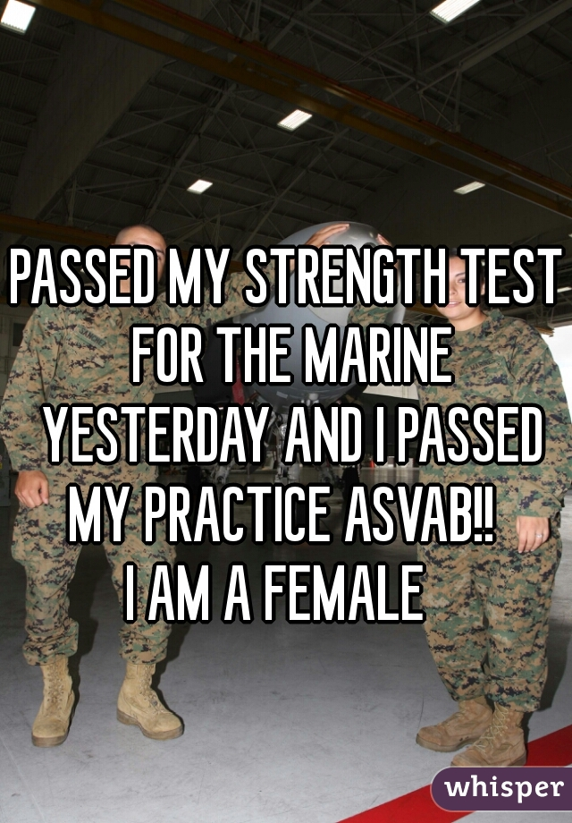 PASSED MY STRENGTH TEST FOR THE MARINE YESTERDAY AND I PASSED MY PRACTICE ASVAB!!   I AM A FEMALE