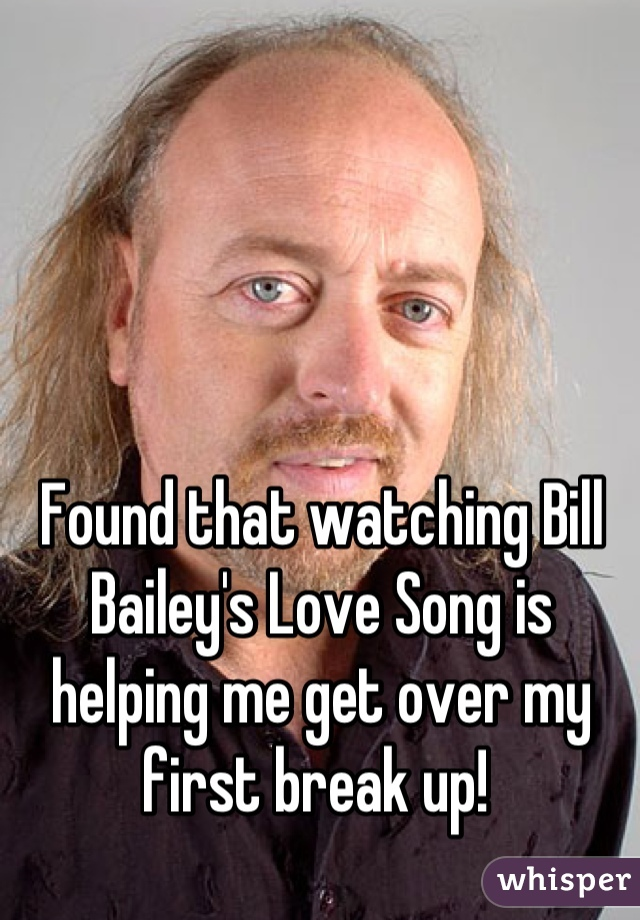 Found that watching Bill Bailey's Love Song is helping me get over my first break up!