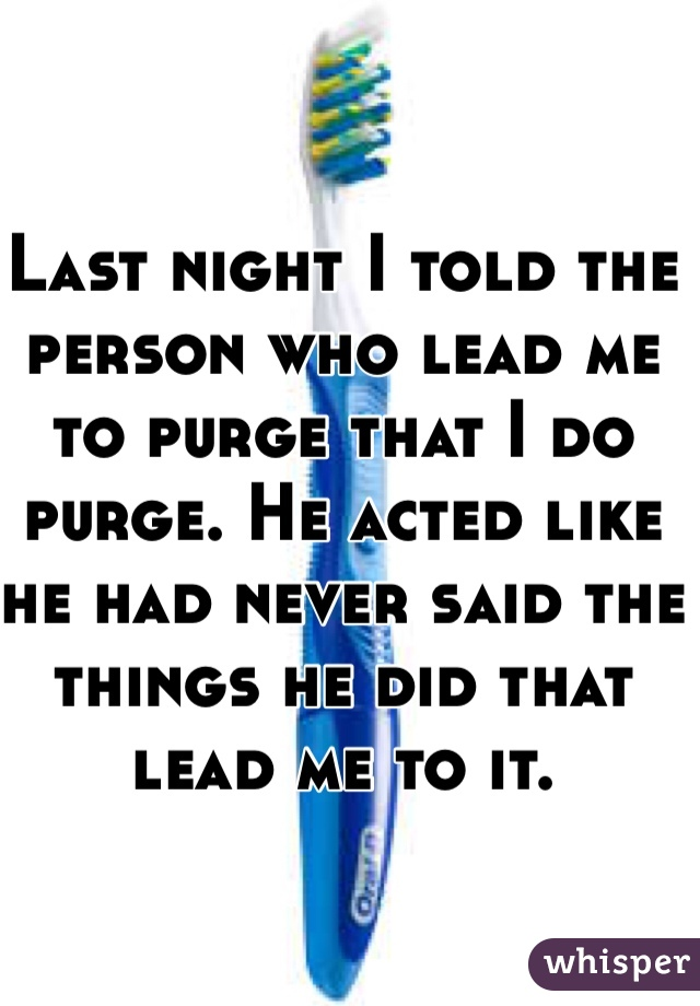 Last night I told the person who lead me to purge that I do purge. He acted like he had never said the things he did that lead me to it.