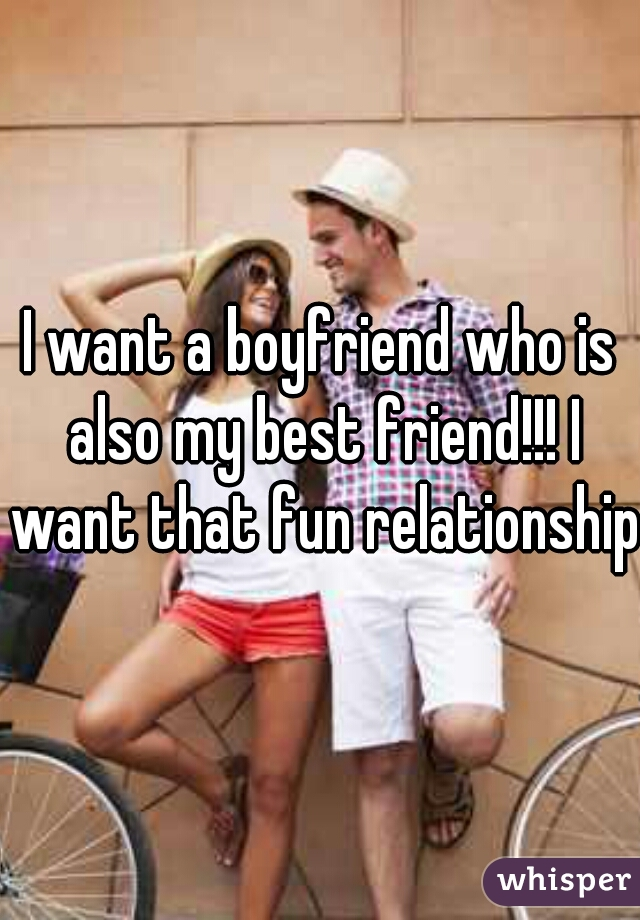 I want a boyfriend who is also my best friend!!! I want that fun relationship