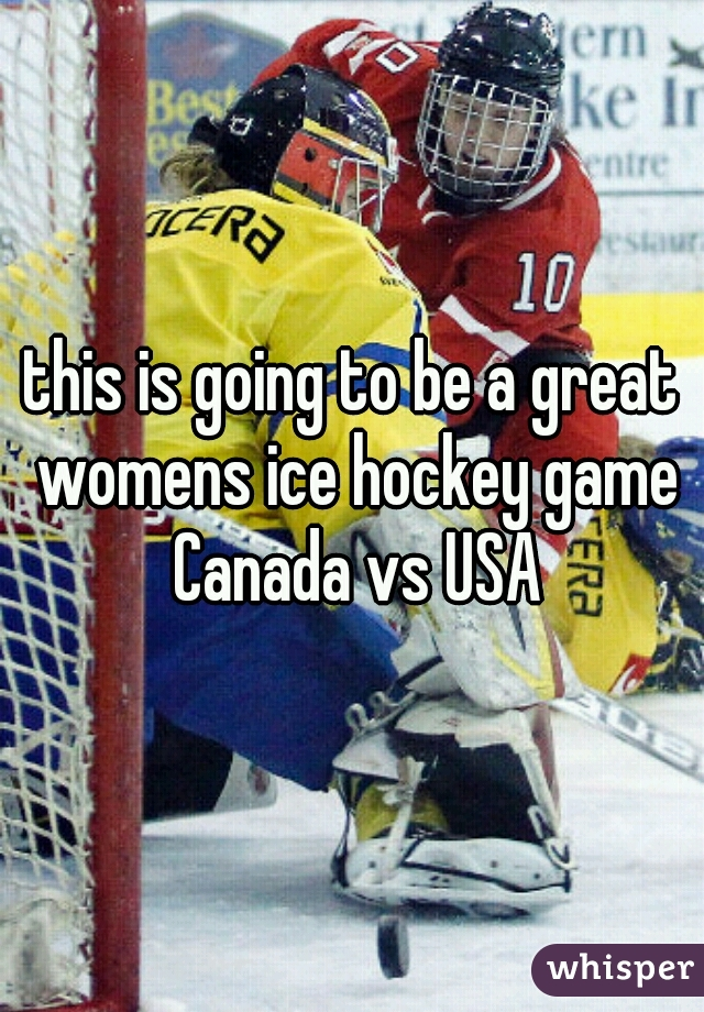this is going to be a great womens ice hockey game Canada vs USA