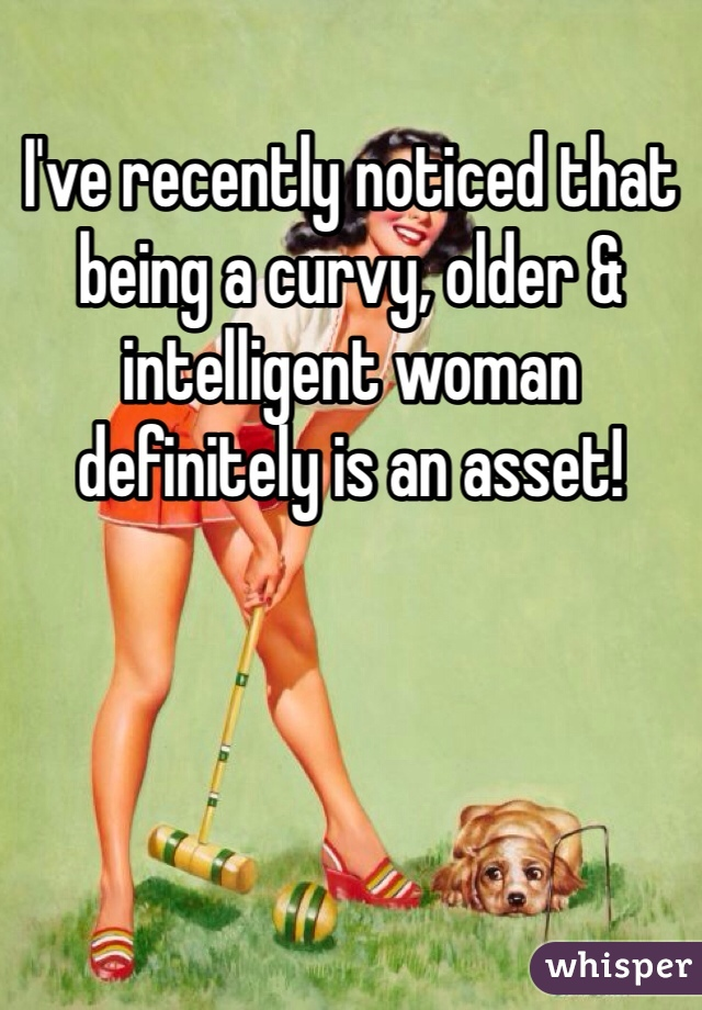 I've recently noticed that being a curvy, older & intelligent woman definitely is an asset!