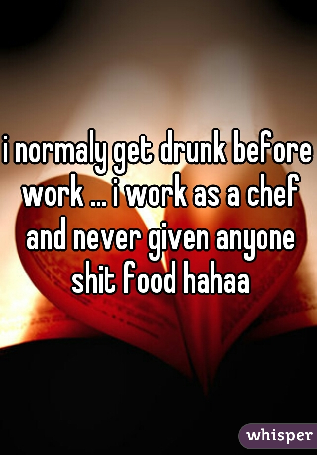 i normaly get drunk before work ... i work as a chef and never given anyone shit food hahaa