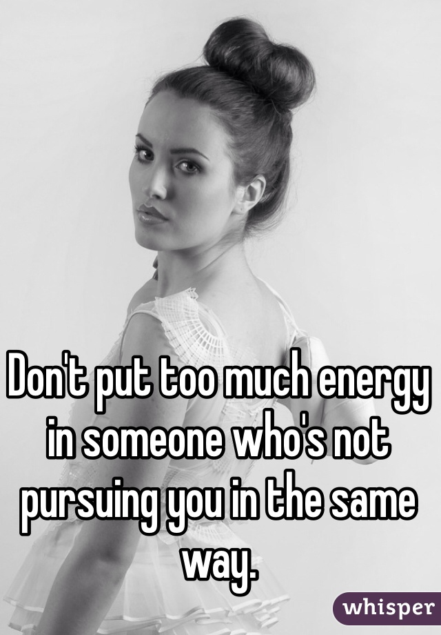 Don't put too much energy in someone who's not pursuing you in the same way.