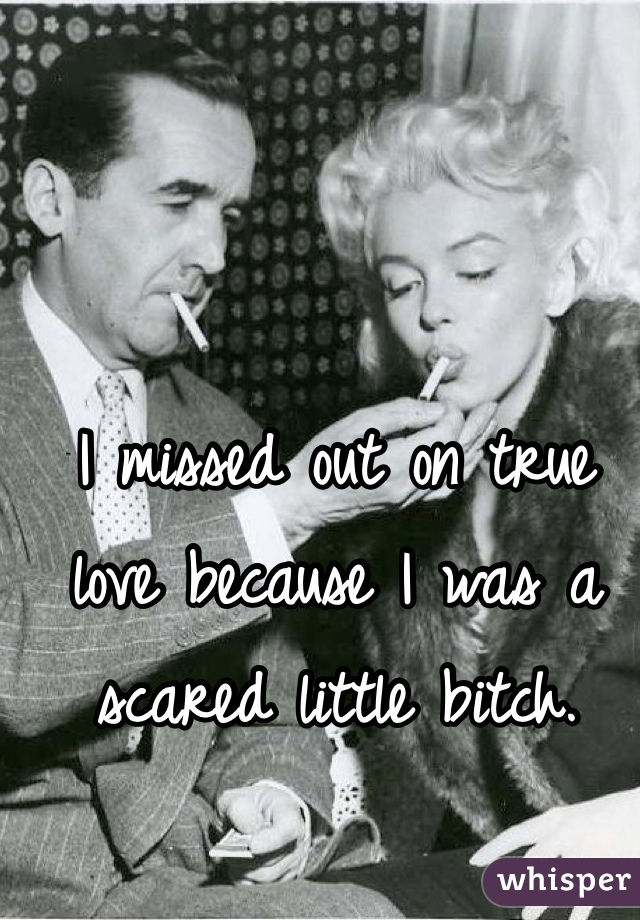 I missed out on true love because I was a scared little bitch.