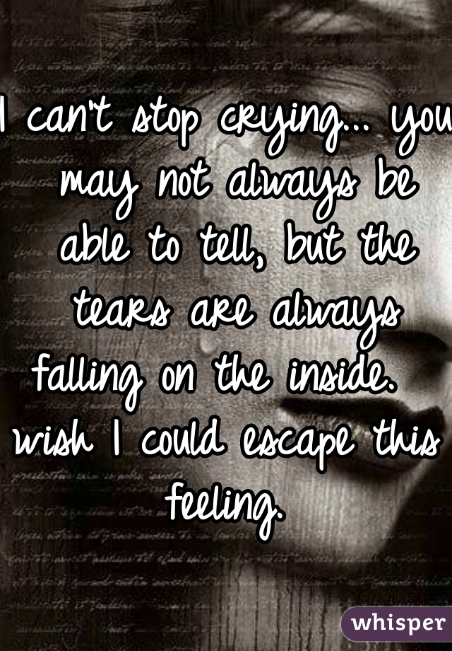 I can't stop crying... you may not always be able to tell, but the tears are always falling on the inside.   wish I could escape this feeling.