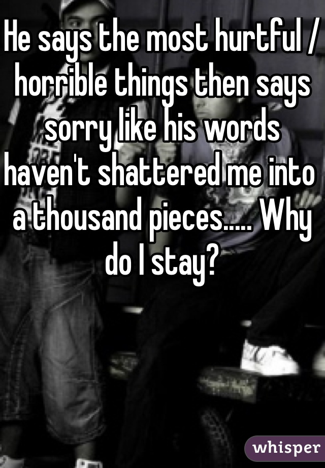 He says the most hurtful / horrible things then says sorry like his words haven't shattered me into a thousand pieces..... Why do I stay?