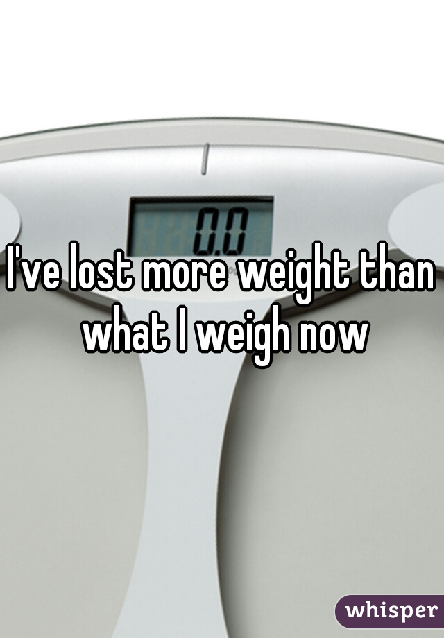 I've lost more weight than what I weigh now
