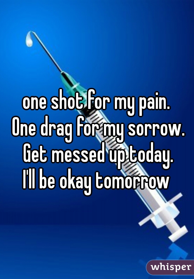 one shot for my pain.  One drag for my sorrow.  Get messed up today.  I'll be okay tomorrow