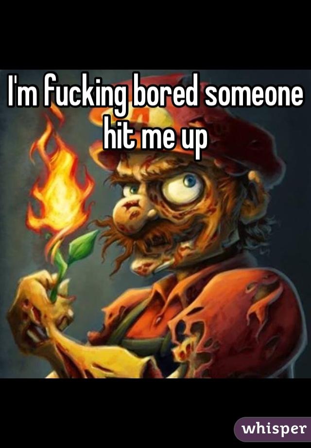 I'm fucking bored someone hit me up