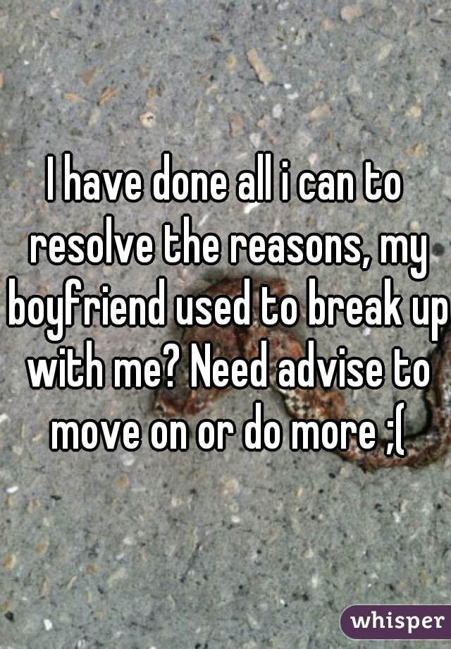 I have done all i can to resolve the reasons, my boyfriend used to break up with me? Need advise to move on or do more ;(