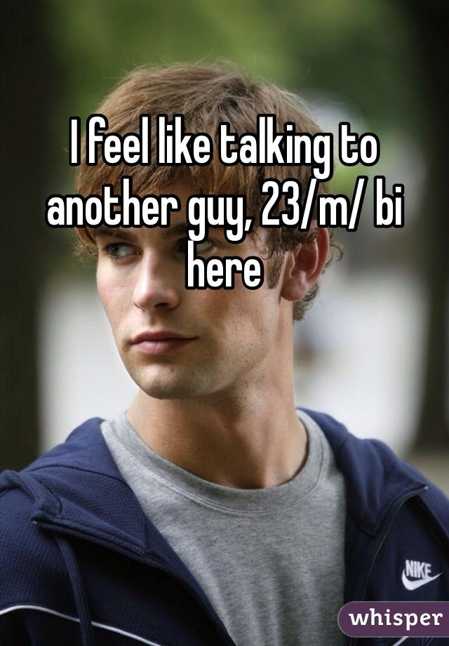 I feel like talking to another guy, 23/m/ bi here