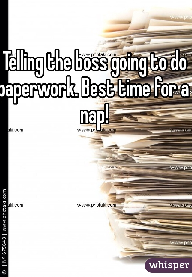 Telling the boss going to do paperwork. Best time for a nap!