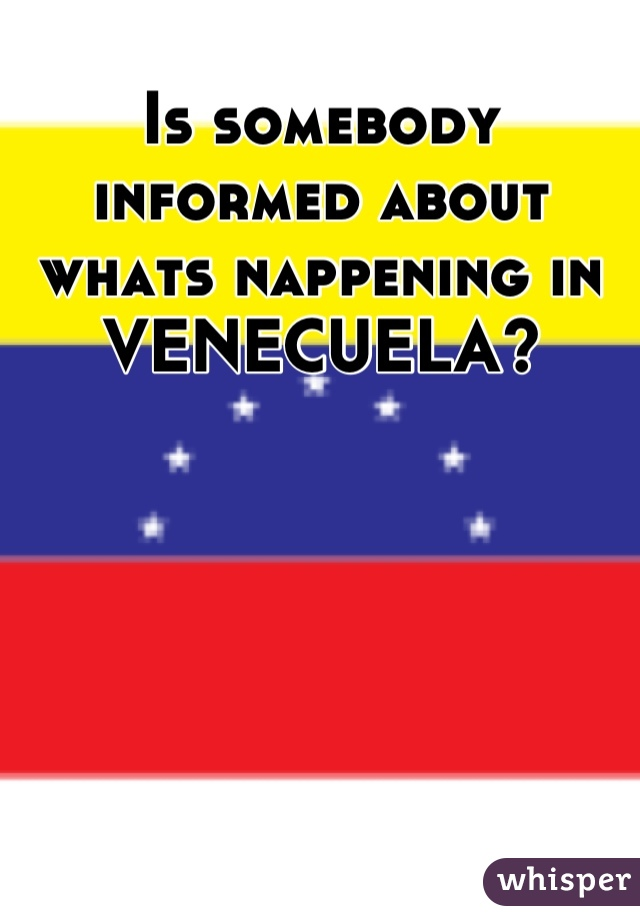 Is somebody informed about whats nappening in VENECUELA?