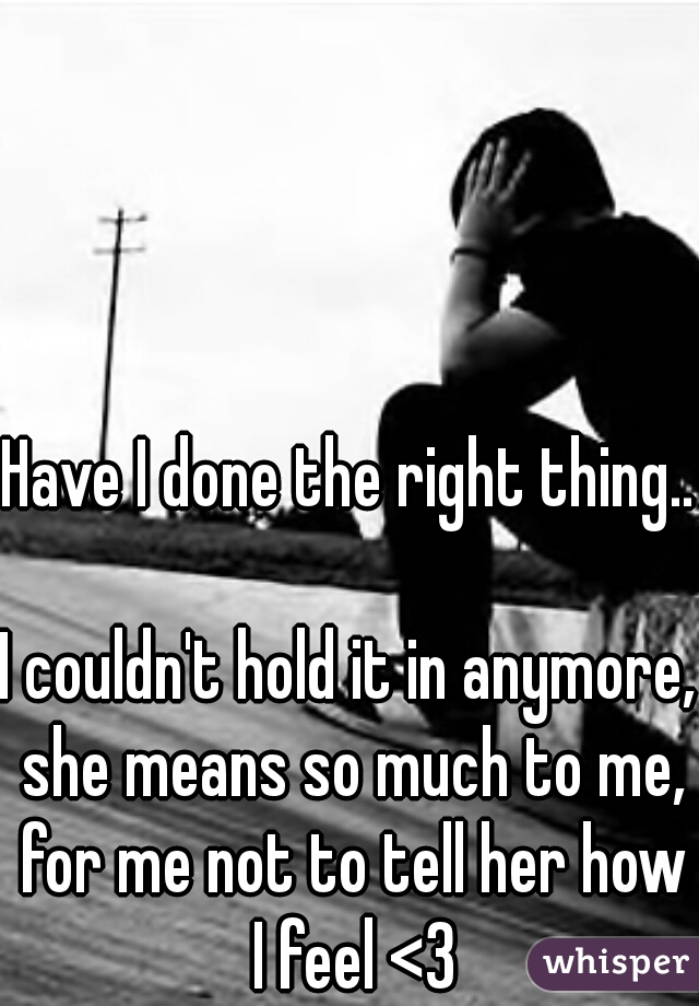 Have I done the right thing...    I couldn't hold it in anymore, she means so much to me, for me not to tell her how I feel <3