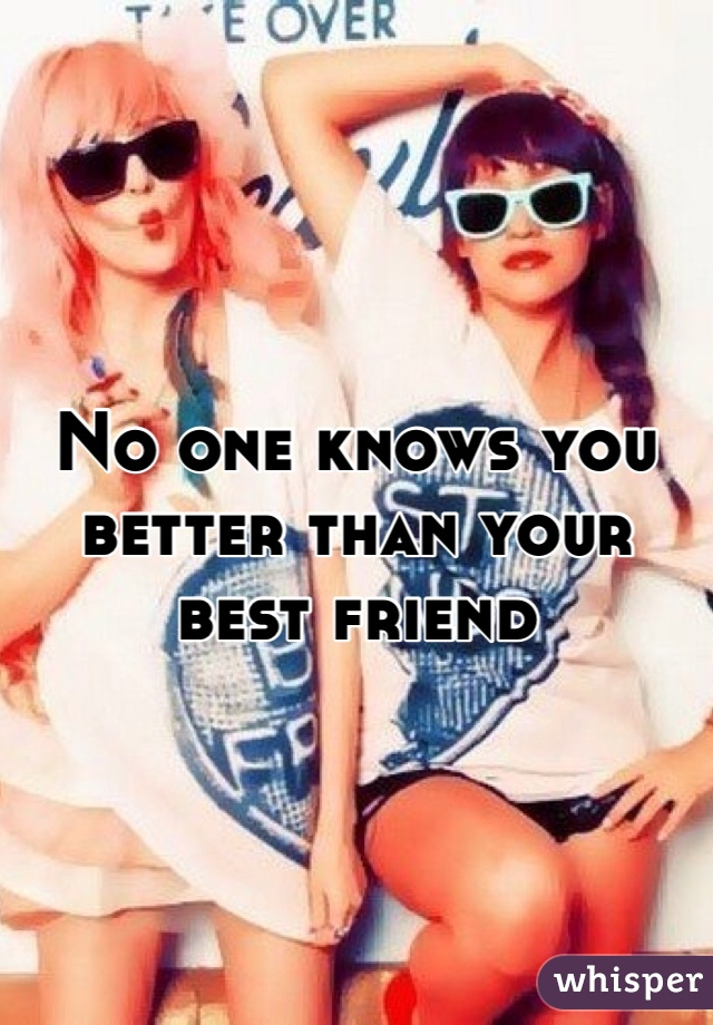 No one knows you better than your best friend