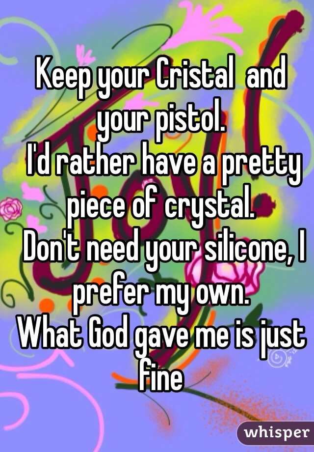 Keep your Cristal  and your pistol.  I'd rather have a pretty piece of crystal.  Don't need your silicone, I prefer my own.  What God gave me is just fine