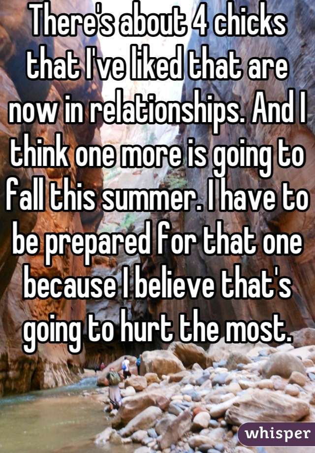 There's about 4 chicks that I've liked that are now in relationships. And I think one more is going to fall this summer. I have to be prepared for that one because I believe that's going to hurt the most.