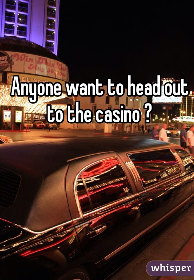 Anyone want to head out to the casino ?
