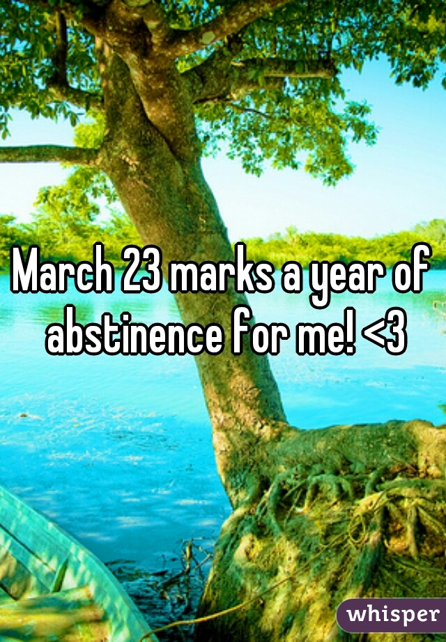 March 23 marks a year of abstinence for me! <3