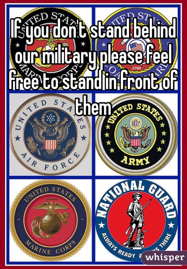 If you don't stand behind our military please feel free to stand in front of them
