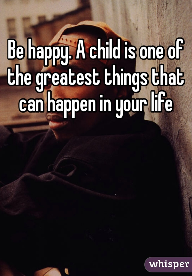 Be happy. A child is one of the greatest things that can happen in your life