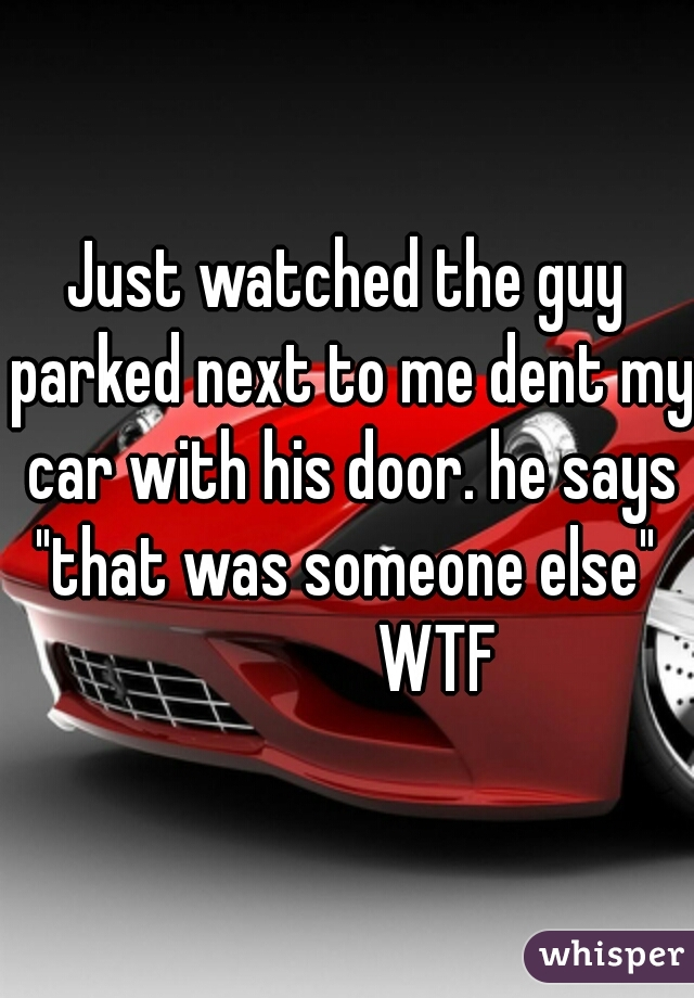 """Just watched the guy parked next to me dent my car with his door. he says """"that was someone else""""               WTF"""
