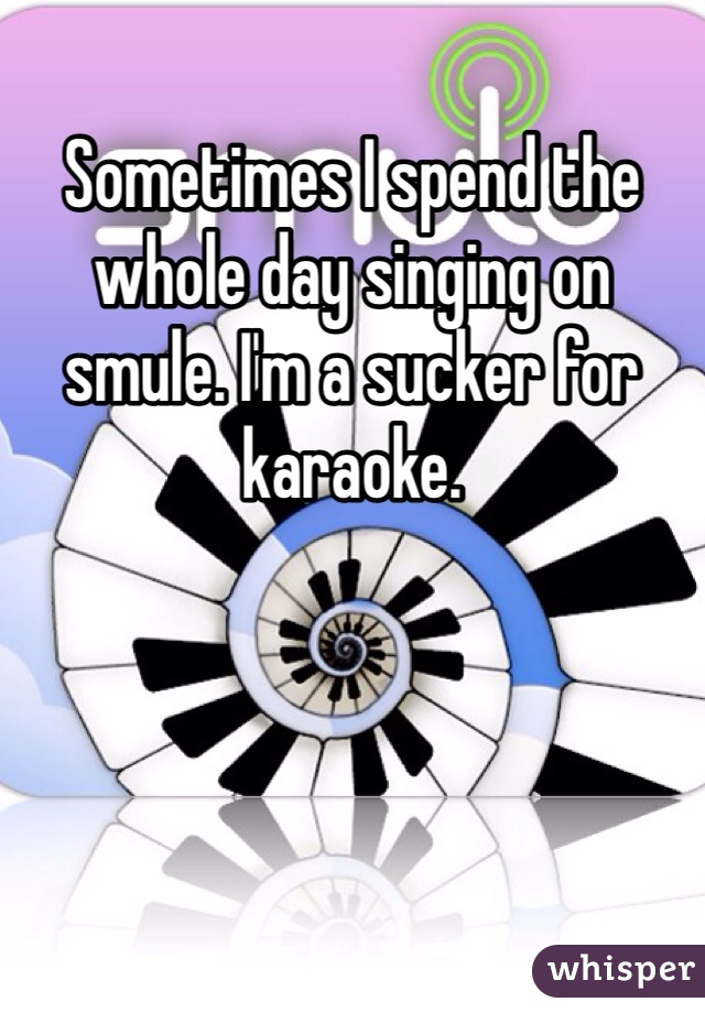Sometimes I spend the whole day singing on smule. I'm a sucker for karaoke.