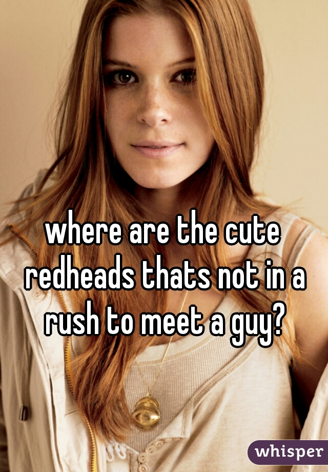 where are the cute redheads thats not in a rush to meet a guy?