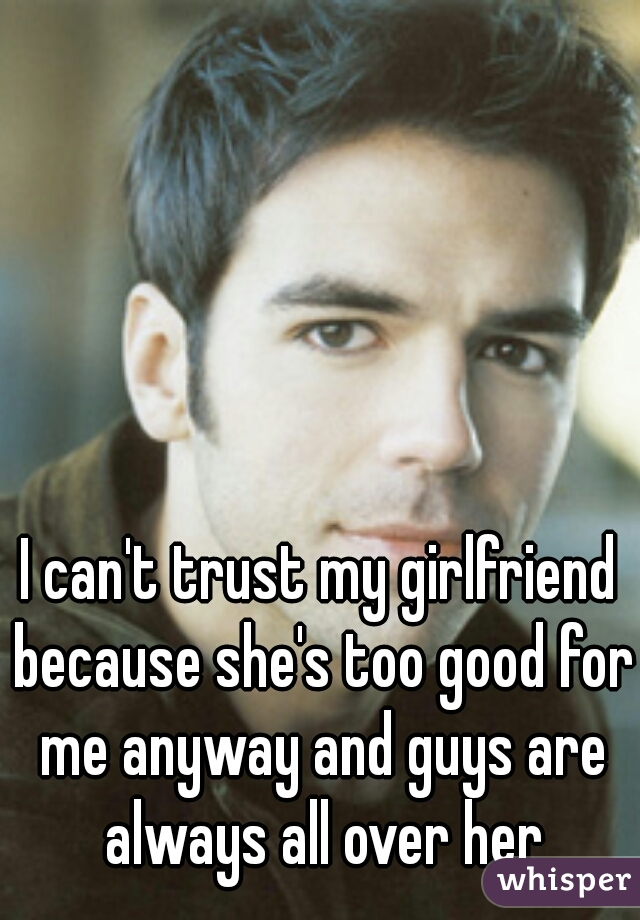 I can't trust my girlfriend because she's too good for me anyway and guys are always all over her