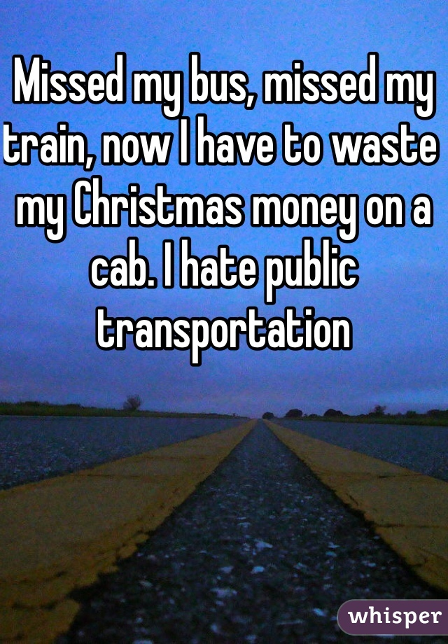 Missed my bus, missed my train, now I have to waste my Christmas money on a cab. I hate public transportation