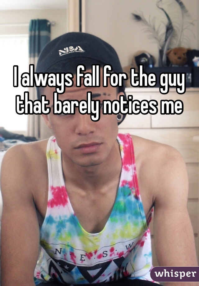 I always fall for the guy that barely notices me