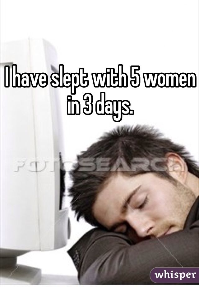 I have slept with 5 women in 3 days.