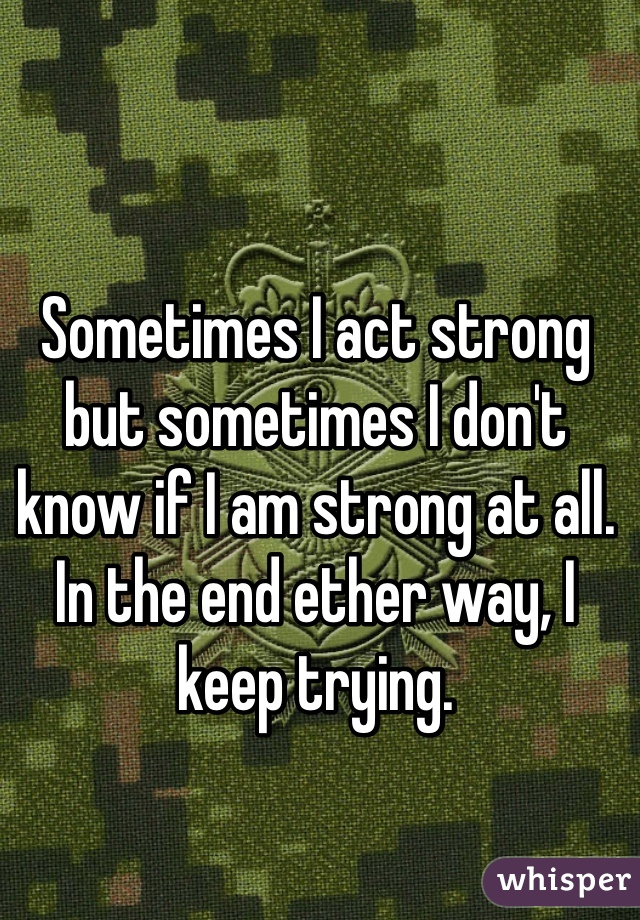 Sometimes I act strong but sometimes I don't know if I am strong at all. In the end ether way, I keep trying.