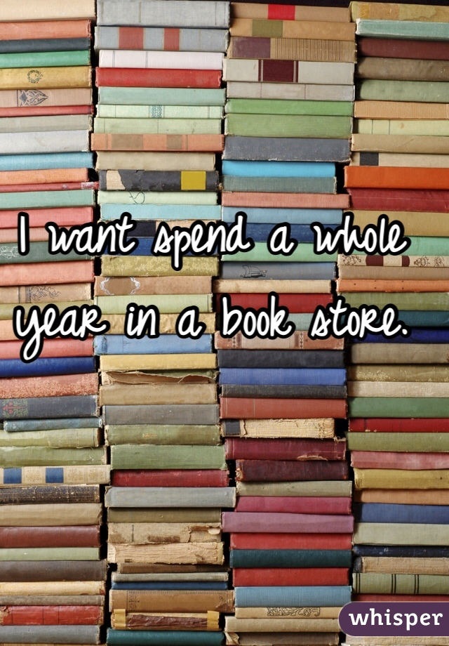 I want spend a whole year in a book store.