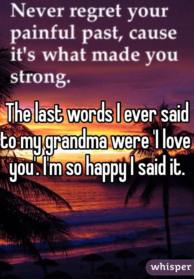 The last words I ever said to my grandma were 'I love you'. I'm so happy I said it.