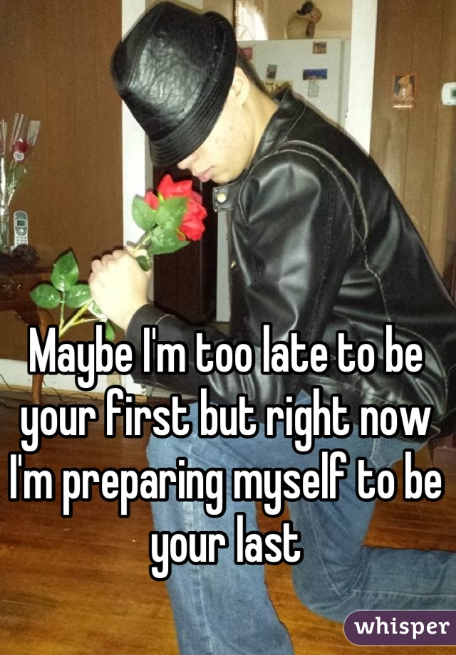 Maybe I'm too late to be your first but right now I'm preparing myself to be your last