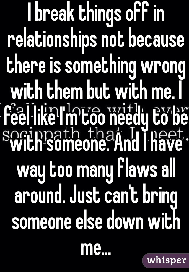 I break things off in relationships not because there is something wrong with them but with me. I feel like I'm too needy to be with someone. And I have way too many flaws all around. Just can't bring someone else down with me...
