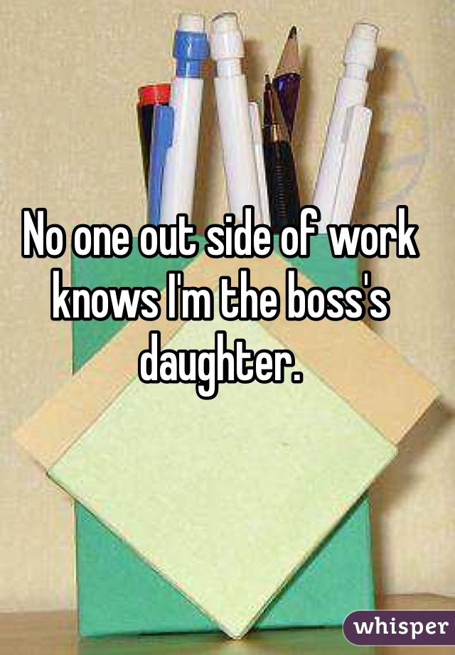 No one out side of work knows I'm the boss's daughter.