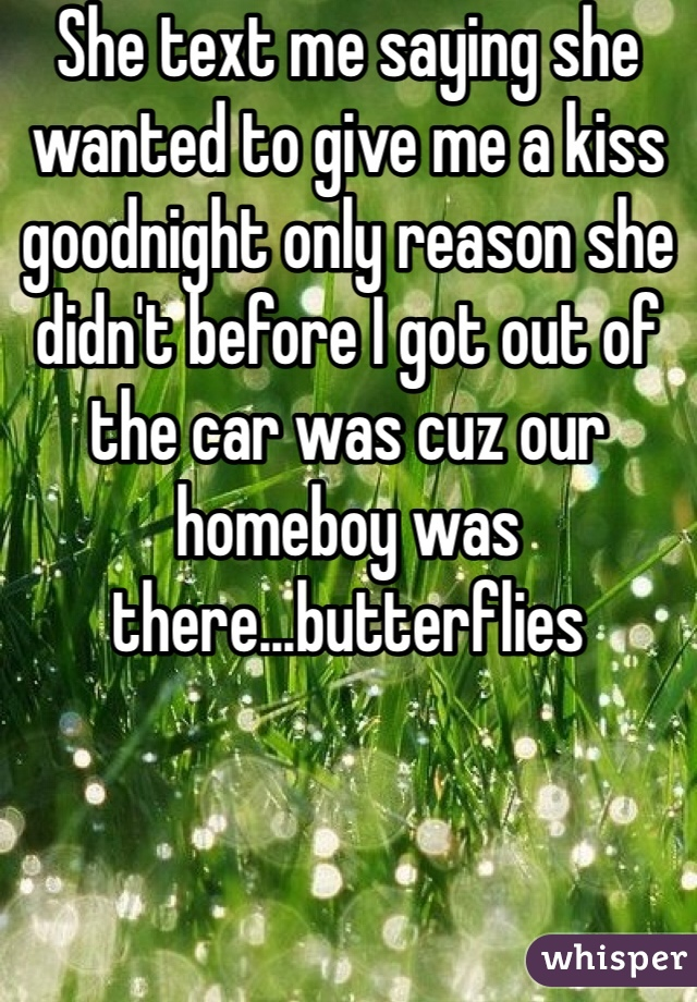 She text me saying she wanted to give me a kiss goodnight only reason she didn't before I got out of the car was cuz our homeboy was there...butterflies