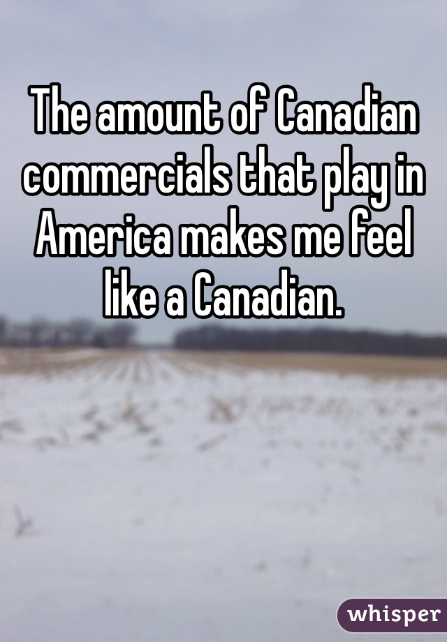 The amount of Canadian commercials that play in America makes me feel like a Canadian.
