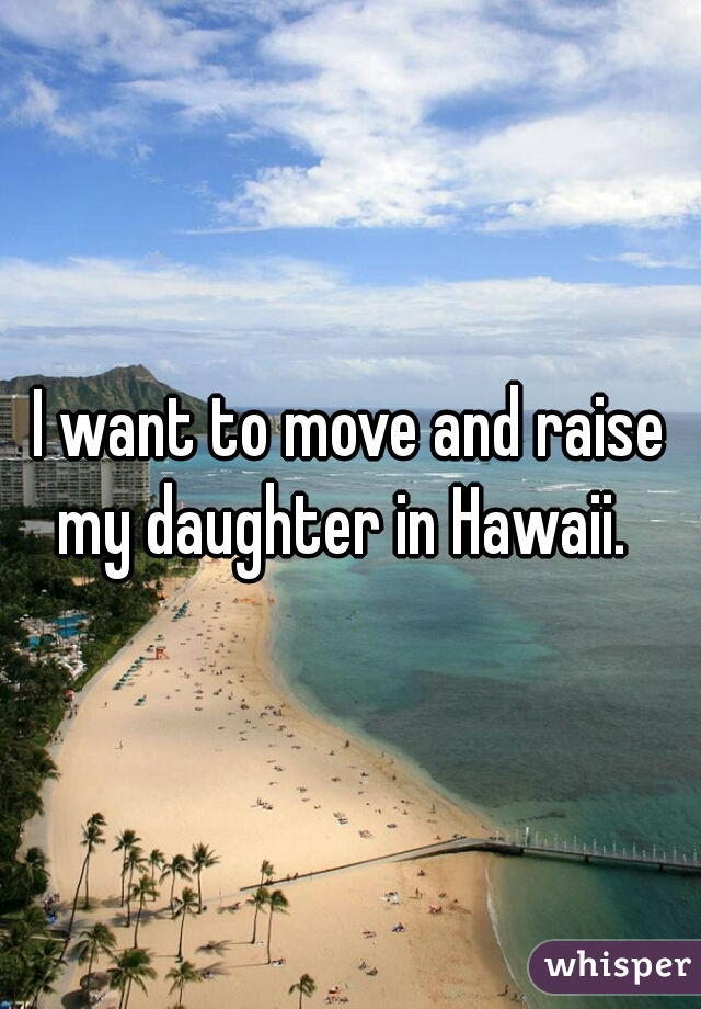 I want to move and raise my daughter in Hawaii.