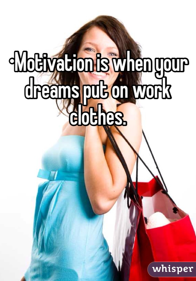 •Motivation is when your dreams put on work clothes.