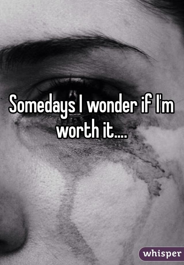 Somedays I wonder if I'm worth it....