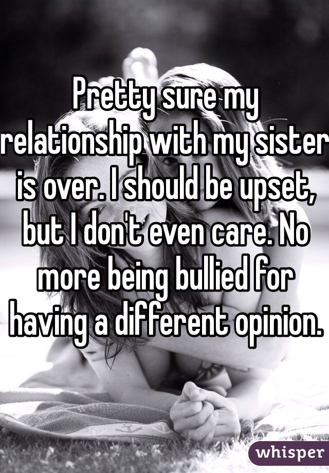 Pretty sure my relationship with my sister is over. I should be upset, but I don't even care. No more being bullied for having a different opinion.