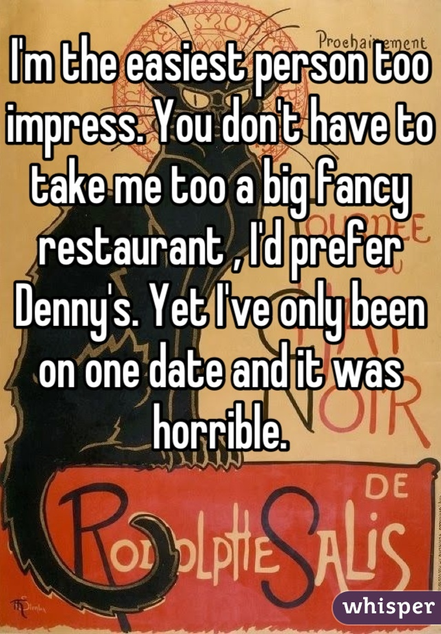 I'm the easiest person too impress. You don't have to take me too a big fancy restaurant , I'd prefer Denny's. Yet I've only been on one date and it was horrible.