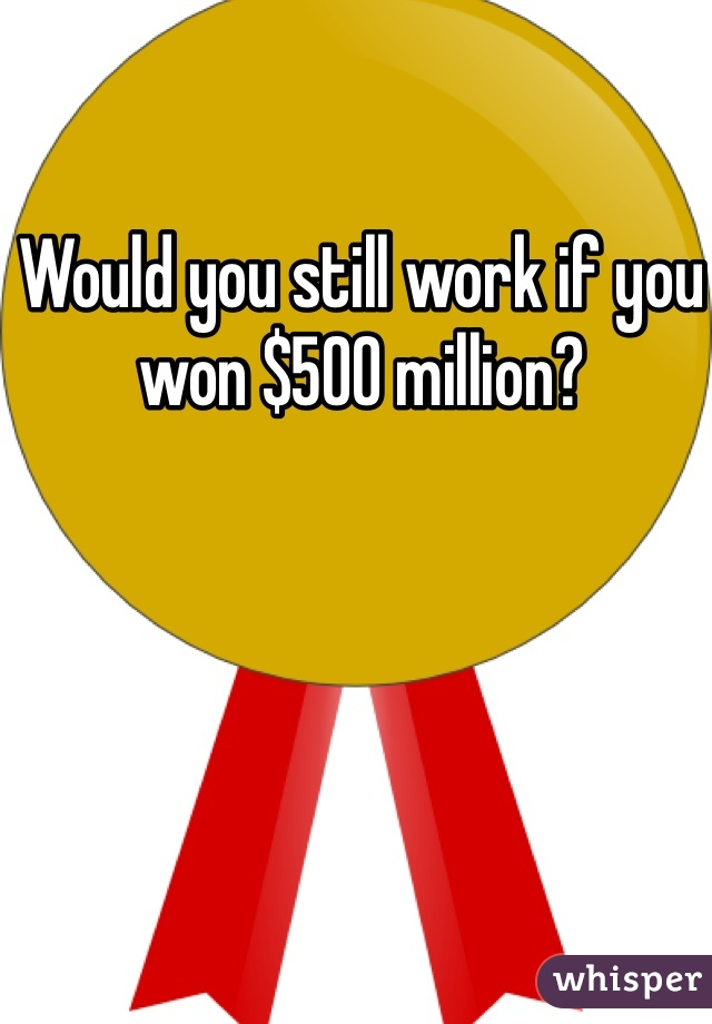 Would you still work if you won $500 million?