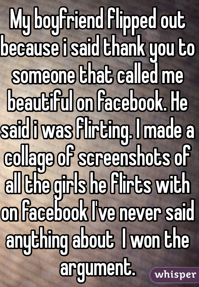 My boyfriend flipped out because i said thank you to someone that called me beautiful on facebook. He said i was flirting. I made a collage of screenshots of all the girls he flirts with on facebook I've never said anything about  I won the argument.