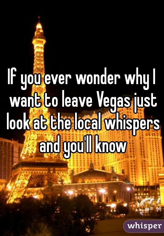 If you ever wonder why I want to leave Vegas just look at the local whispers and you'll know