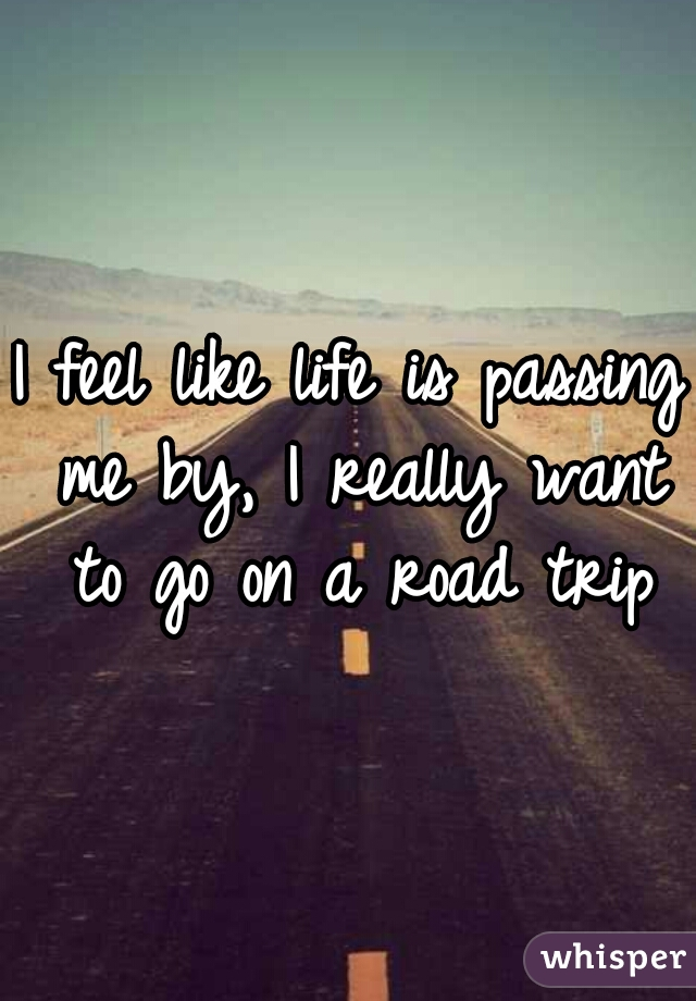 I feel like life is passing me by, I really want to go on a road trip